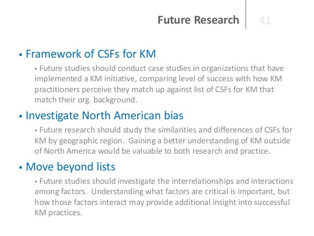 Future Research   41  Framework of CSFs for KM Future studies should conduct case studies in organizations that have impl...