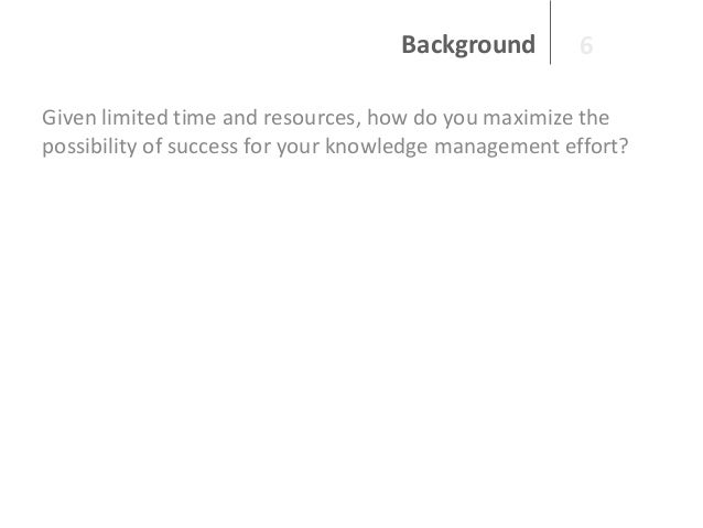 Background  6  Given limited time and resources, how do you maximize the possibility of success for your knowledge managem...