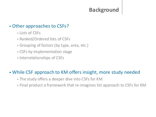 Background   Other approaches to CSFs? Lists of CSFs  Ranked/Ordered lists of CSFs  Grouping of factors (by type, area,...