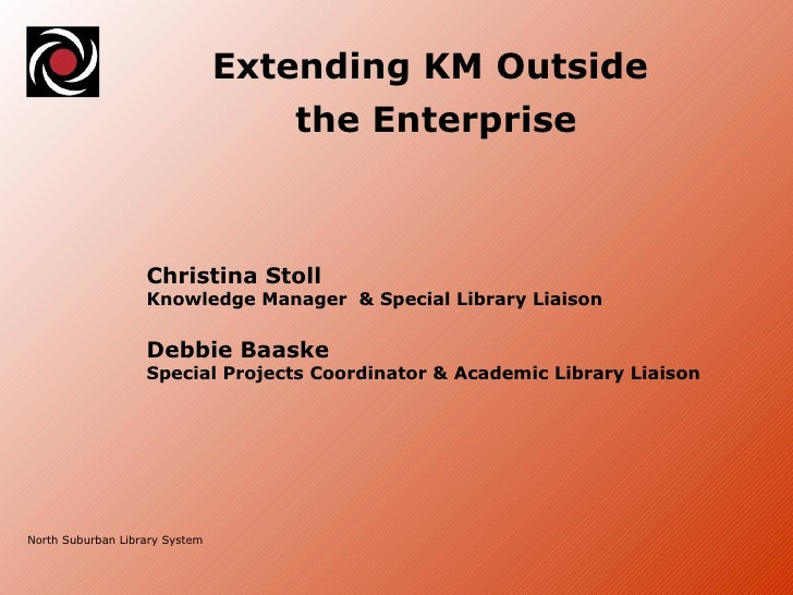 North Suburban Library System Extending KM Outside  the Enterprise Christina Stoll  Knowledge Manager  & Special Library L...