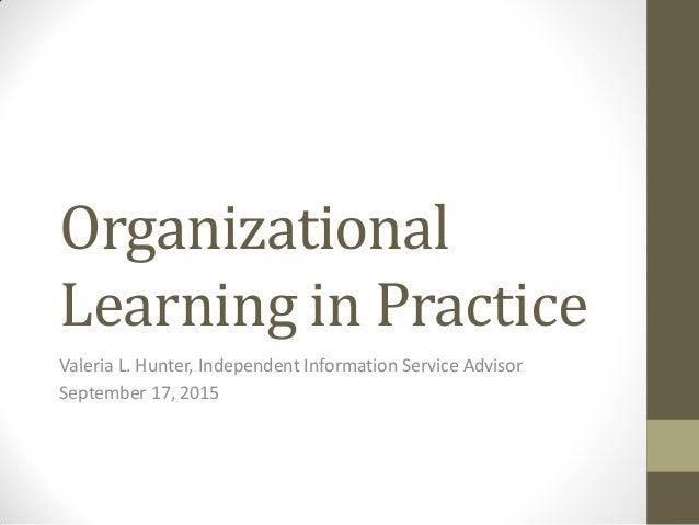 Organizational Learning in Practice Valeria L. Hunter, Independent Information Service Advisor September 17, 2015