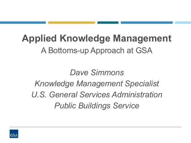 Applied Knowledge Management A Bottoms-up Approach at GSA Dave Simmons Knowledge Management Specialist U.S. General Servic...