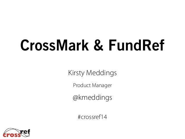 CrossMark & FundRef Kirsty Meddings Product Manager @kmeddings #crossref14