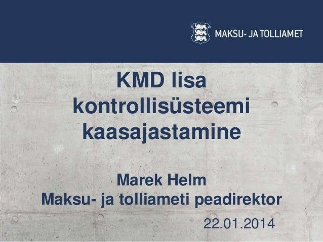 KMD lisa kontrollisüsteemi kaasajastamine Marek Helm Maksu- ja tolliameti peadirektor 22.01.2014
