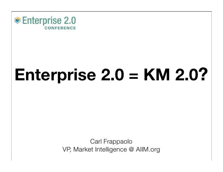 Enterprise 2.0 = KM 2.0?                 Carl Frappaolo      VP, Market Intelligence @ AIIM.org