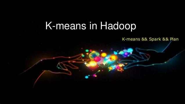 K-means in Hadoop              K-means && Spark && Plan