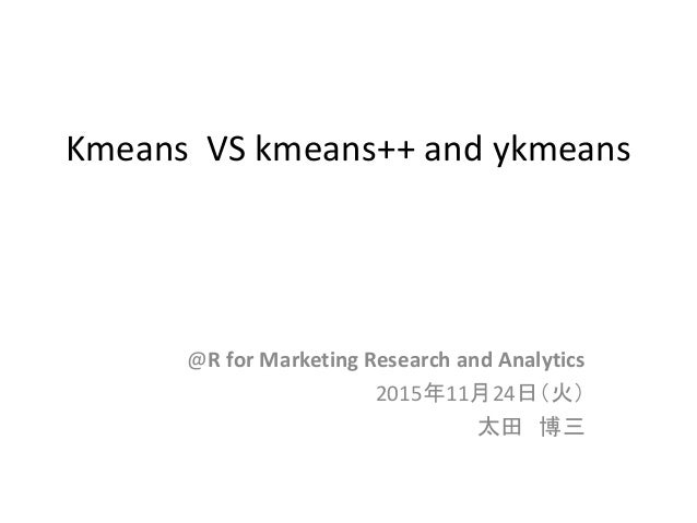 Kmeans VS kmeans++ and ykmeans @R for Marketing Research and Analytics 2015年11月24日(火) 太田 博三