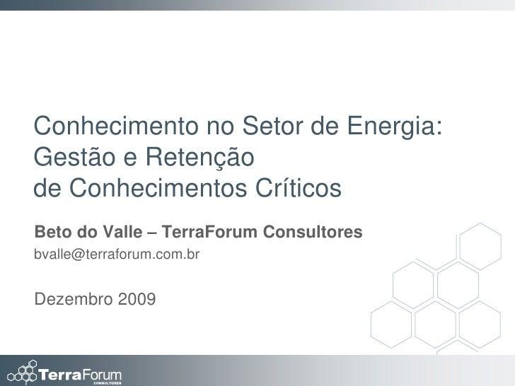 Conhecimento no Setor de Energia: Gestão e Retenção de Conhecimentos Críticos Beto do Valle – TerraForum Consultores bvall...