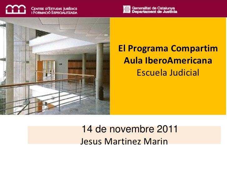 El Programa Compartim        Aula IberoAmericana            Escuela Judicial14 de novembre 2011Jesus Martinez Marin