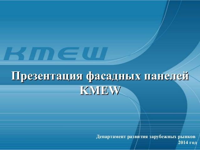 Департамент развития зарубежных рынков 2014 год Презентация фасадных панелейПрезентация фасадных панелей KMEWKMEW