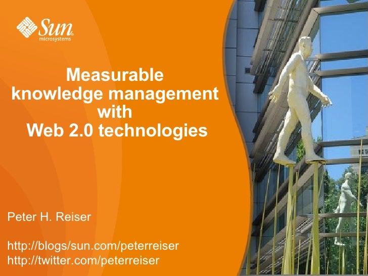 Measurable  knowledge management  with  Web 2.0 technologies Peter H. Reiser http://blogs/sun.com/peterreiser http://twitt...