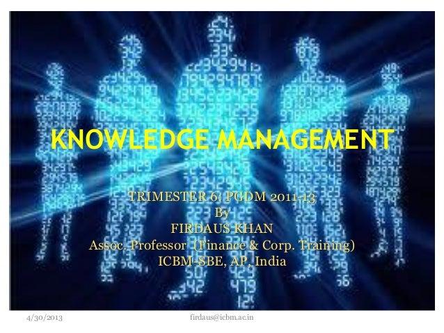 KNOWLEDGE MANAGEMENTTRIMESTER 6: PGDM 2011-13ByFIRDAUS KHANAssoc. Professor (Finance & Corp. Training)ICBM-SBE, AP, Indiaf...