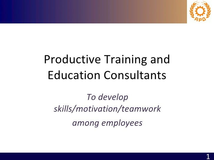Productive Training and Education Consultants To develop skills/motivation/teamwork among employees