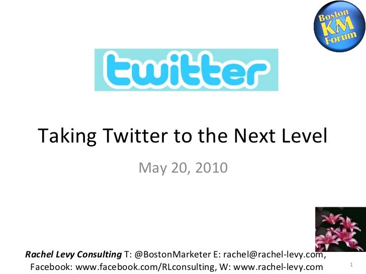 Taking Twitter to the Next Level May 20, 2010 Rachel Levy Consulting  T: @BostonMarketer E: rachel@rachel-levy.com,  Faceb...