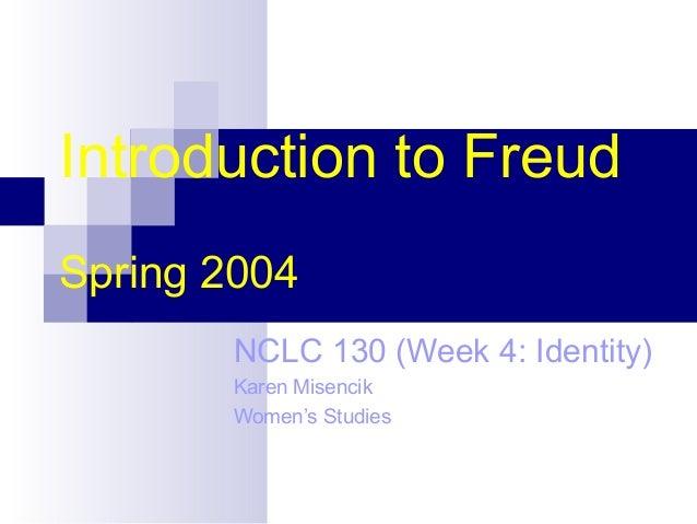 Introduction to Freud Spring 2004 NCLC 130 (Week 4: Identity) Karen Misencik Women's Studies