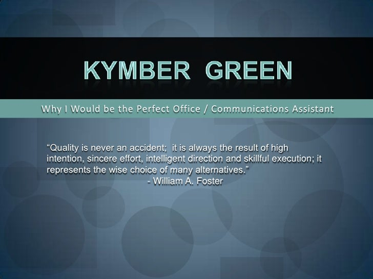 """Why I Would be the Perfect Office / Communications Assistant<br />Kymber  Green<br />""""Quality is never an accident;  it is..."""