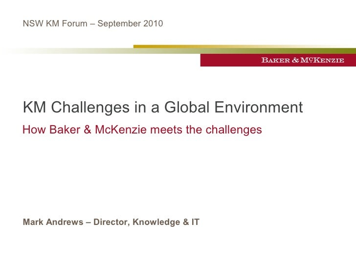 NSW KM Forum – September 2010     KM Challenges in a Global Environment How Baker & McKenzie meets the challenges     Mark...