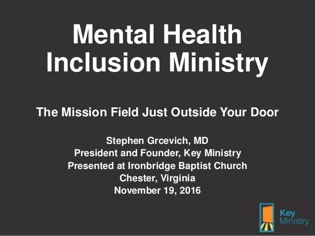 Mental Health Inclusion Ministry The Mission Field Just Outside Your Door Stephen Grcevich, MD President and Founder, Key ...
