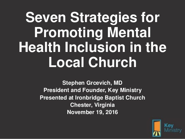 Seven Strategies for Promoting Mental Health Inclusion in the Local Church Stephen Grcevich, MD President and Founder, Key...