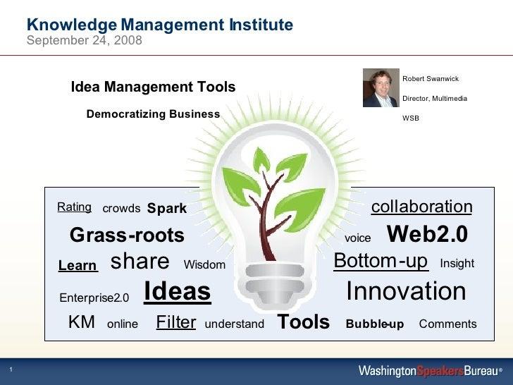 Knowledge Management Institute September 24, 2008 Idea Management Tools Democratizing Business Robert Swanwick Director, M...
