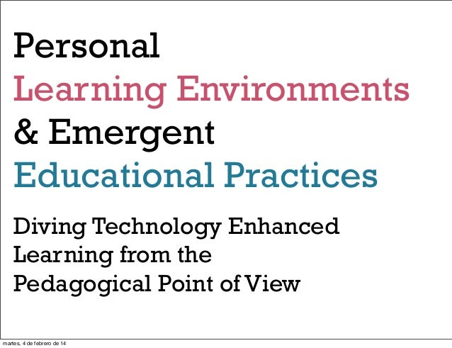 Personal Learning Environments & Emergent Educational Practices Diving Technology Enhanced Learning from the Pedagogical P...