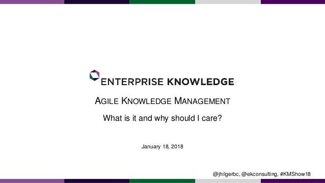 AGILE KNOWLEDGE MANAGEMENT What is it and why should I care? January 18, 2018 @jhilgerbc, @ekconsulting, #KMShow18