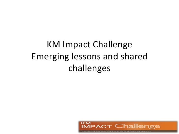 KM Impact Challenge Emerging lessons and shared challenges<br />