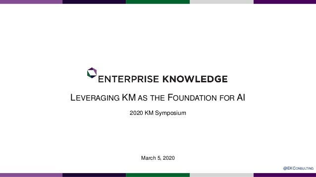 LEVERAGING KM AS THE FOUNDATION FOR AI 2020 KM Symposium March 5, 2020 @EKCONSULTING