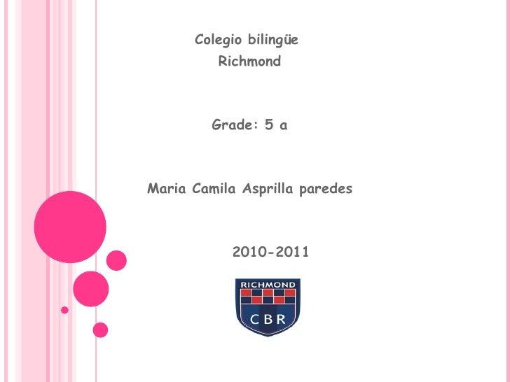 Colegio bilingüe  Richmond Grade: 5 a Maria Camila Asprilla paredes 2010-2011