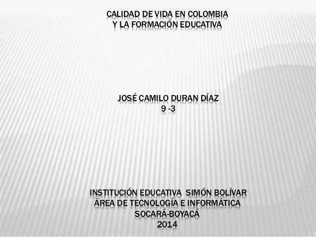 CALIDAD DE VIDA EN COLOMBIA Y LA FORMACIÓN EDUCATIVA JOSÉ CAMILO DURAN DÍAZ 9 -3 INSTITUCIÓN EDUCATIVA SIMÓN BOLÍVAR ÁREA ...