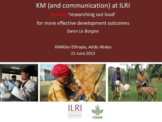 KM (and communication) at ILRI Igniting 'researching out loud' for more effective development outcomes Ewen Le Borgne KM4D...