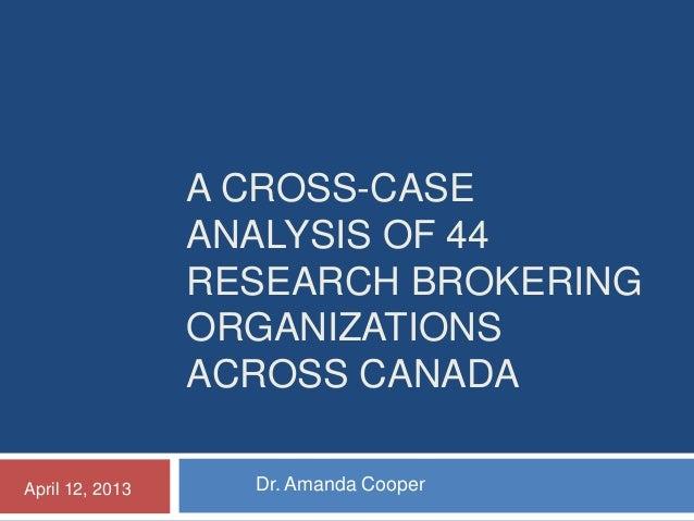 A CROSS-CASE ANALYSIS OF 44 RESEARCH BROKERING ORGANIZATIONS ACROSS CANADA Dr. Amanda CooperApril 12, 2013