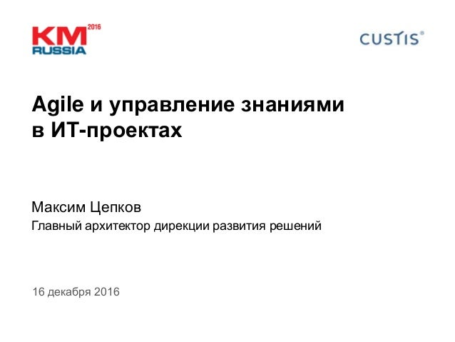Agile и управление знаниями в ИТ-проектах Максим Цепков Главный архитектор дирекции развития решений 16 декабря 2016