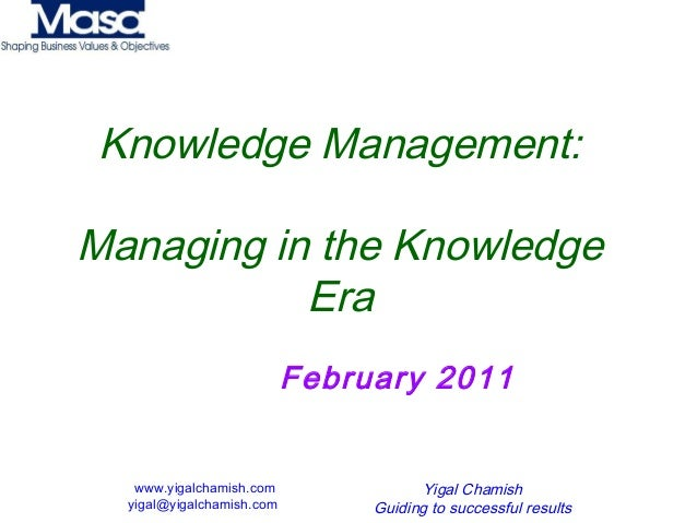 www.yigalchamish.com yigal@yigalchamish.com Yigal Chamish Guiding to successful results Knowledge Management: Managing in ...