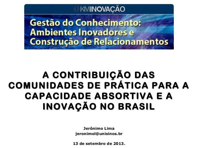 Jerônimo Lima jeronimol@unisinos.br 13 de setembro de 2013. A CONTRIBUIÇÃO DASA CONTRIBUIÇÃO DAS COMUNIDADES DE PRÁTICA PA...