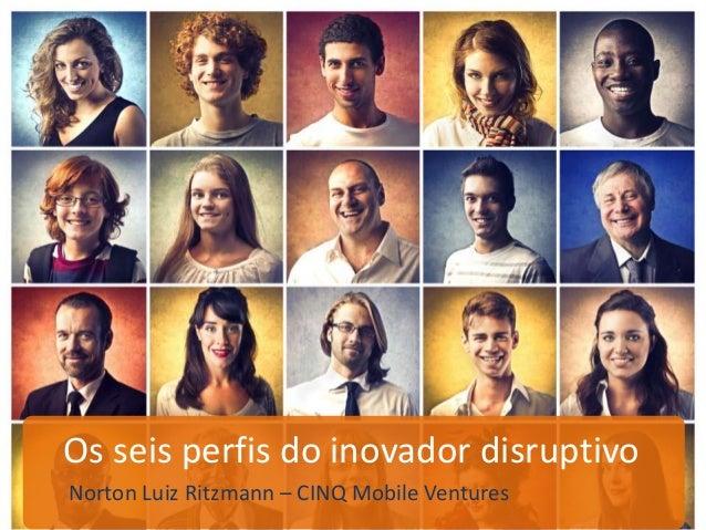 Os seis perfis do inovador disruptivo Norton Luiz Ritzmann – CINQ Mobile Ventures