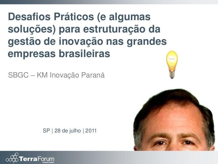 Desafios Práticos (e algumassoluções) para estruturação dagestão de inovação nas grandesempresas brasileirasSBGC – KM Inov...