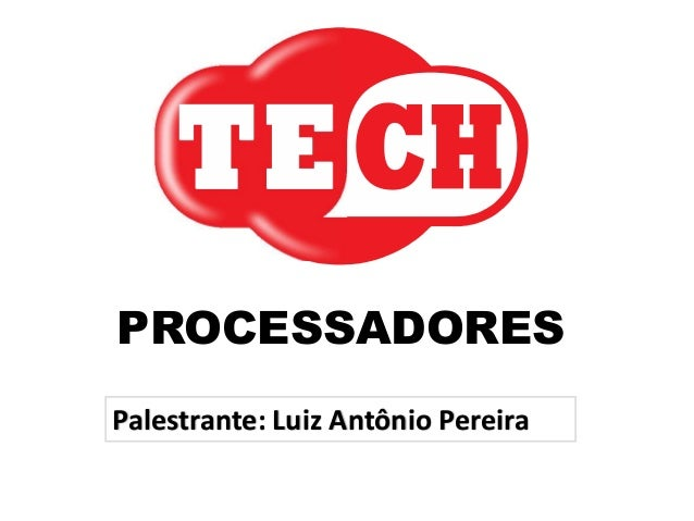 PROCESSADORES Palestrante: Luiz Antônio Pereira