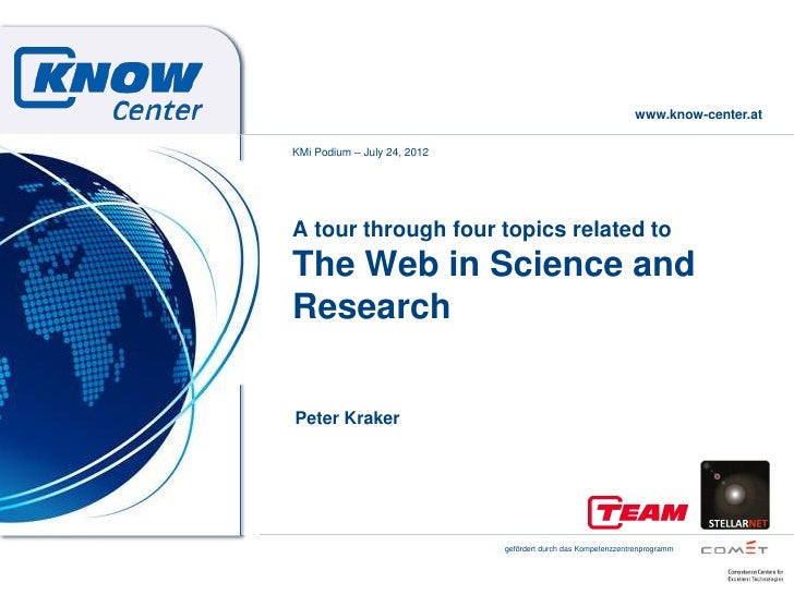 www.know-center.atKMi Podium – July 24, 2012A tour through four topics related toThe Web in Science andResearchPeter Krake...