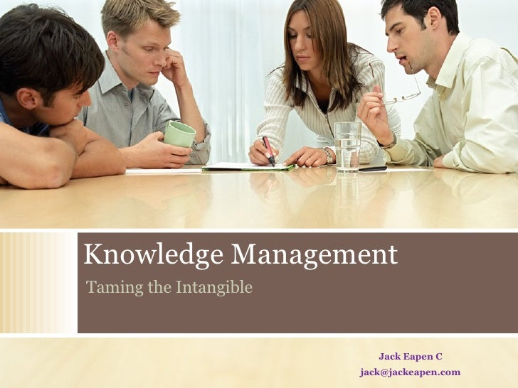Knowledge Management Taming the Intangible Jack Eapen C [email_address]