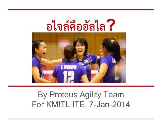 อไจลคืออัลไล?  By Proteus Agility Team For KMITL ITE, 7-Jan-2014