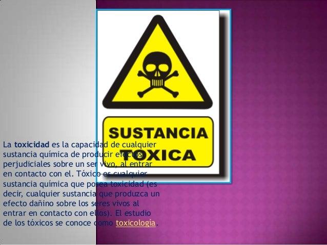 La toxicidad es la capacidad de cualquier sustancia química de producir efectos perjudiciales sobre un ser vivo, al entrar...
