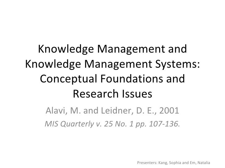 Knowledge Management and Knowledge Management Systems: Conceptual Foundations and Research Issues Alavi, M. and Leidner, D...