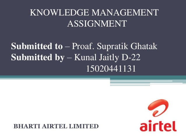 KNOWLEDGE MANAGEMENT ASSIGNMENT Submitted to – Proaf. Supratik Ghatak Submitted by – Kunal Jaitly D-22 15020441131 BHARTI ...