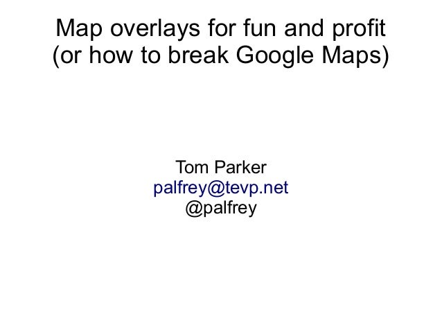 Map overlays for fun and profit (or how to break Google Maps) Tom Parker palfrey@tevp.net @palfrey