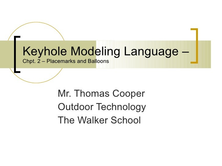Keyhole Modeling Language –  Chpt. 2 – Placemarks and Balloons Mr. Thomas Cooper Outdoor Technology The Walker School