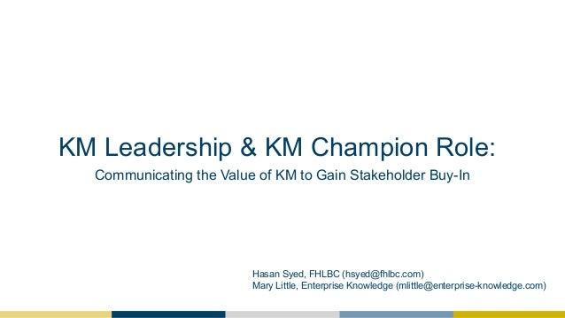 KM Leadership & KM Champion Role: Communicating the Value of KM to Gain Stakeholder Buy-In Hasan Syed, FHLBC (hsyed@fhlbc....