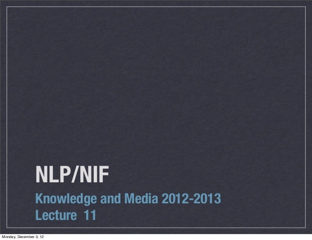 NLP/NIF                 Knowledge and Media 2012-2013                 Lecture 11Monday, December 3, 12