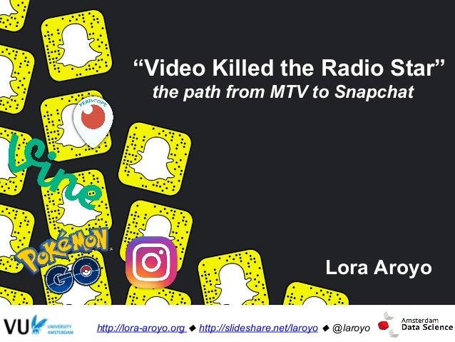 """Video Killed the Radio Star"" the path from MTV to Snapchat Lora Aroyo http://lora-aroyo.org ! http://slideshare.net/laroy..."