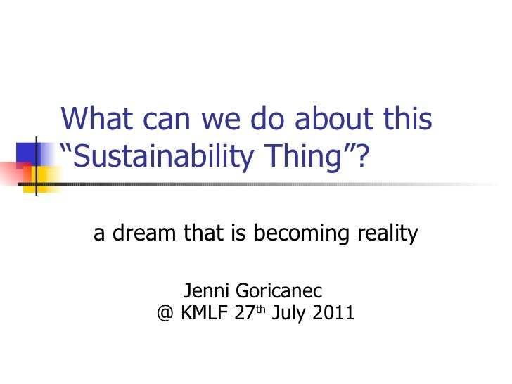 """What can we do about this """"Sustainability Thing""""? a dream that is becoming reality Jenni Goricanec  @ KMLF 27 th  July 2011"""